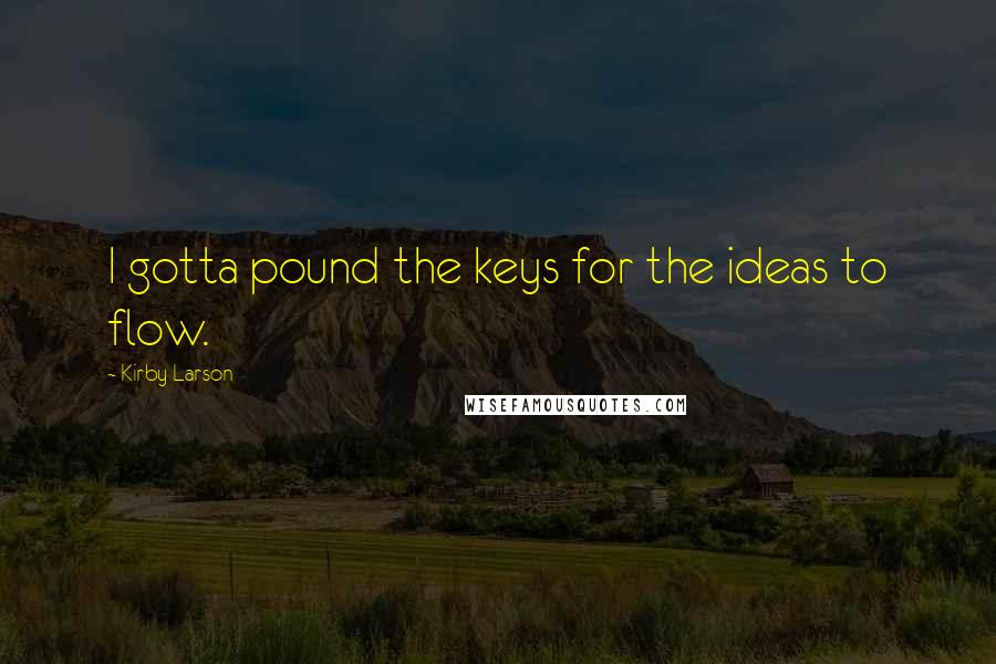 Kirby Larson quotes: I gotta pound the keys for the ideas to flow.