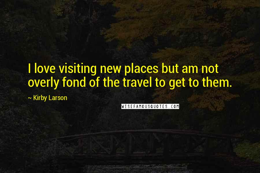 Kirby Larson quotes: I love visiting new places but am not overly fond of the travel to get to them.