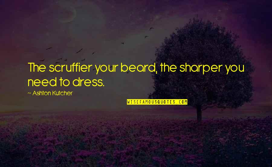 Kirch Quotes By Ashton Kutcher: The scruffier your beard, the sharper you need