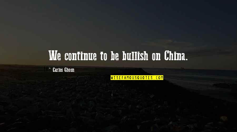 Kirch Quotes By Carlos Ghosn: We continue to be bullish on China.