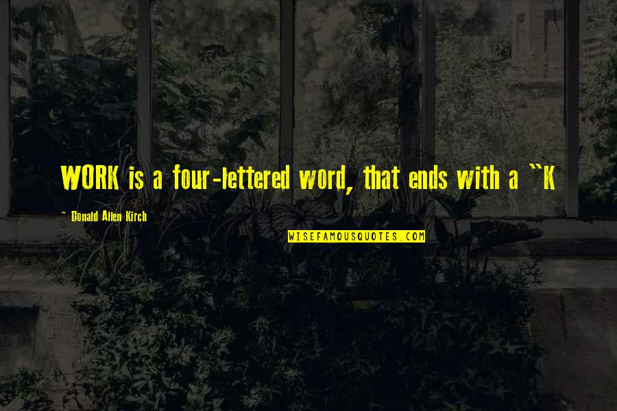 Kirch Quotes By Donald Allen Kirch: WORK is a four-lettered word, that ends with