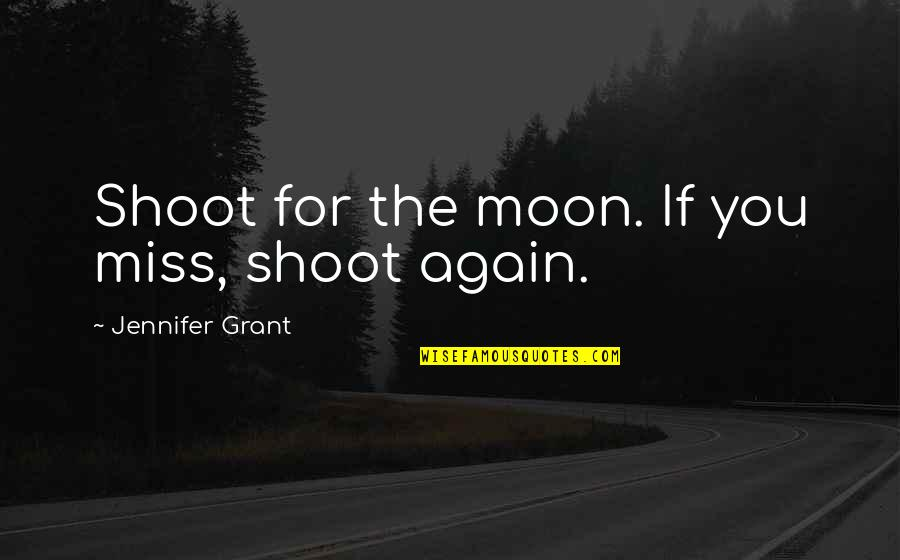 Kirch Quotes By Jennifer Grant: Shoot for the moon. If you miss, shoot