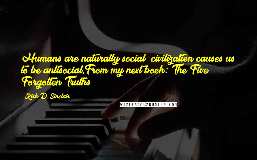 Kirk D. Sinclair quotes: Humans are naturally social; civilization causes us to be antisocial.From my next book: The Five Forgotten Truths