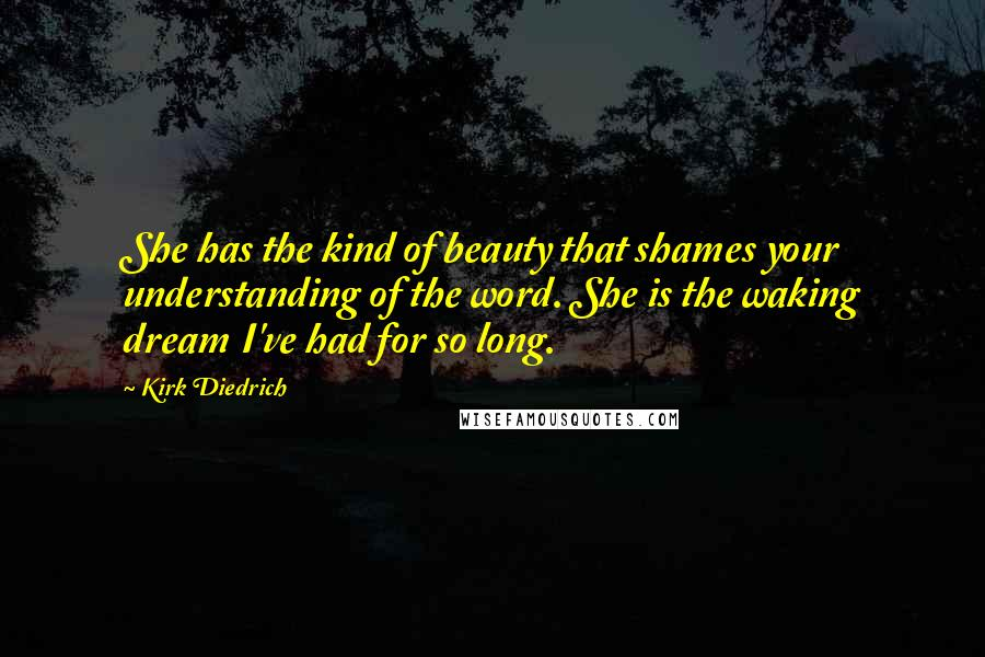 Kirk Diedrich quotes: She has the kind of beauty that shames your understanding of the word. She is the waking dream I've had for so long.
