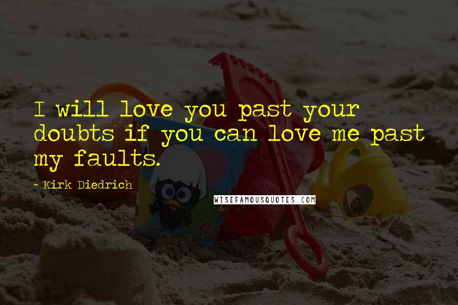 Kirk Diedrich quotes: I will love you past your doubts if you can love me past my faults.