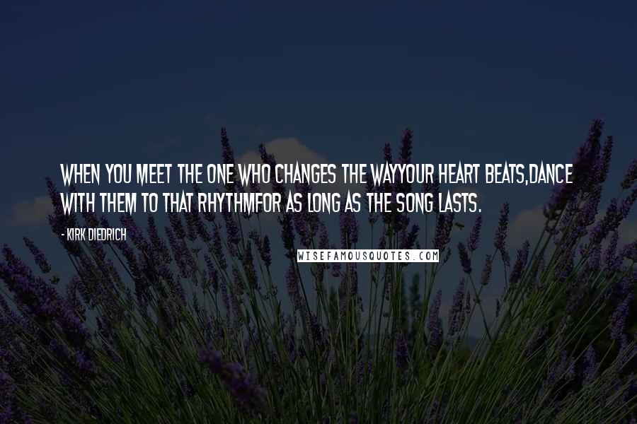 Kirk Diedrich quotes: When you meet the one who changes the wayyour heart beats,dance with them to that rhythmfor as long as the song lasts.