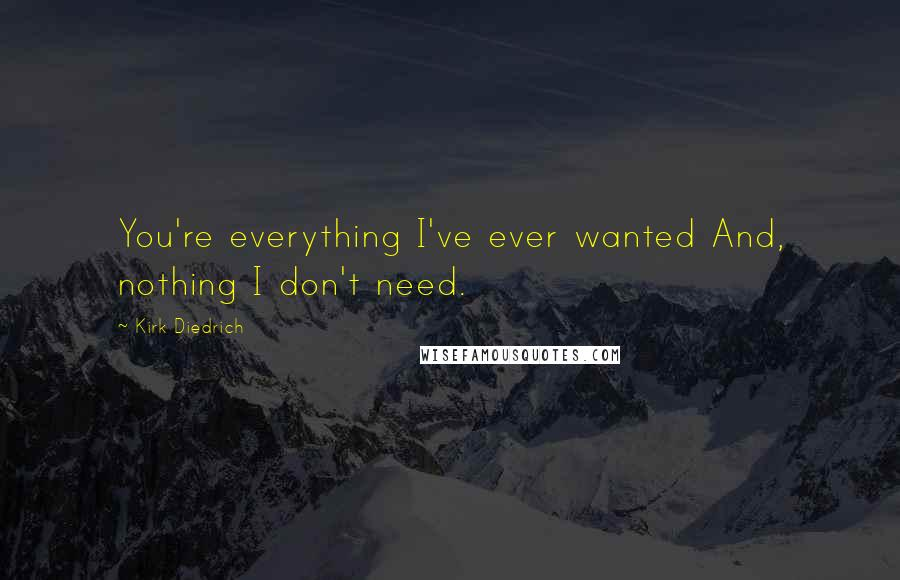 Kirk Diedrich quotes: You're everything I've ever wanted And, nothing I don't need.