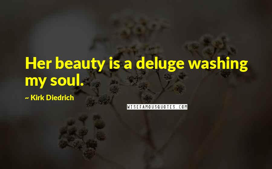 Kirk Diedrich quotes: Her beauty is a deluge washing my soul.