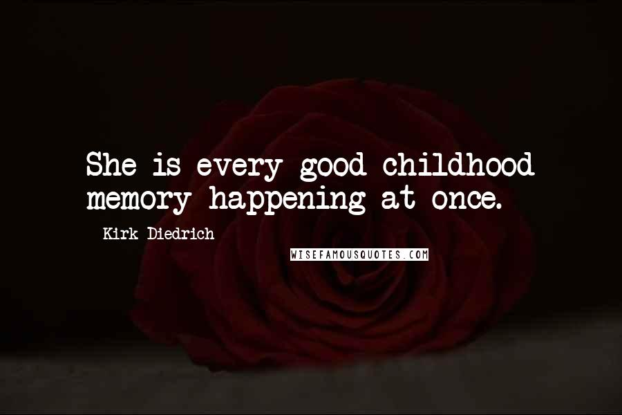 Kirk Diedrich quotes: She is every good childhood memory happening at once.