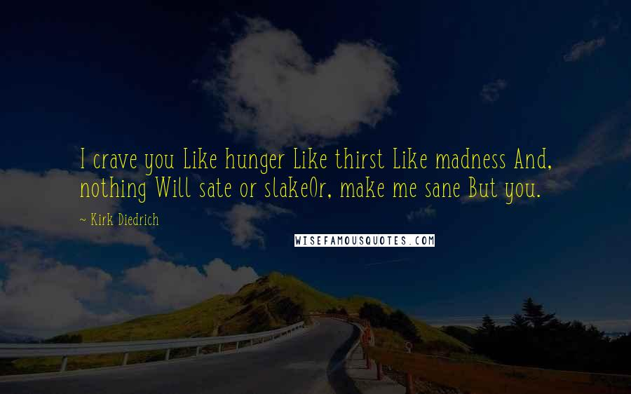 Kirk Diedrich quotes: I crave you Like hunger Like thirst Like madness And, nothing Will sate or slakeOr, make me sane But you.