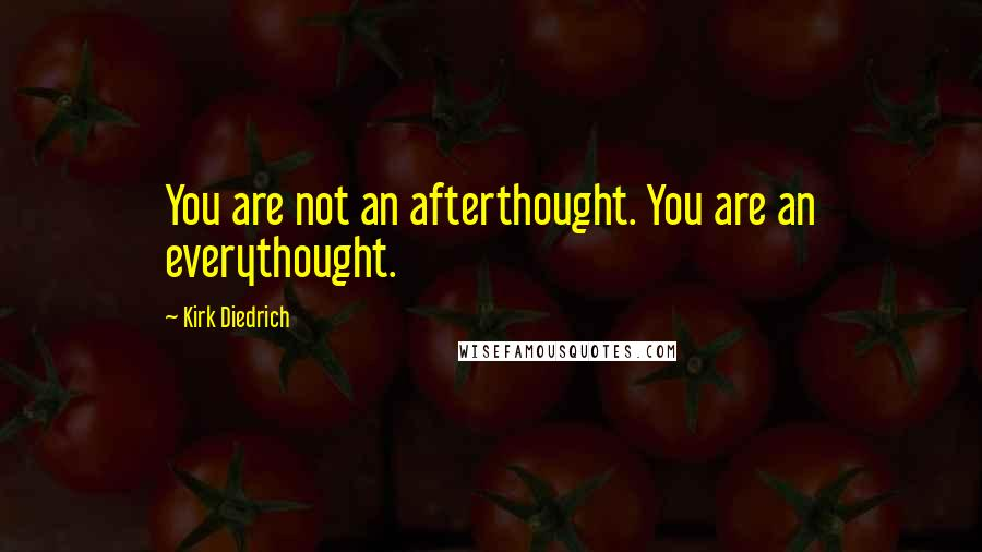 Kirk Diedrich quotes: You are not an afterthought. You are an everythought.