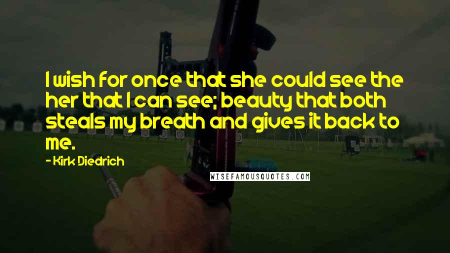 Kirk Diedrich quotes: I wish for once that she could see the her that I can see; beauty that both steals my breath and gives it back to me.