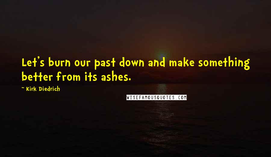 Kirk Diedrich quotes: Let's burn our past down and make something better from its ashes.
