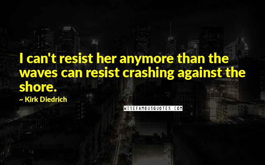 Kirk Diedrich quotes: I can't resist her anymore than the waves can resist crashing against the shore.