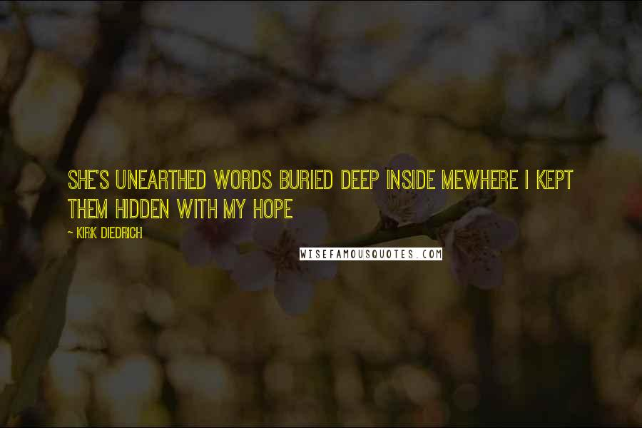 Kirk Diedrich quotes: She's unearthed words buried deep inside mewhere I kept them hidden with my hope