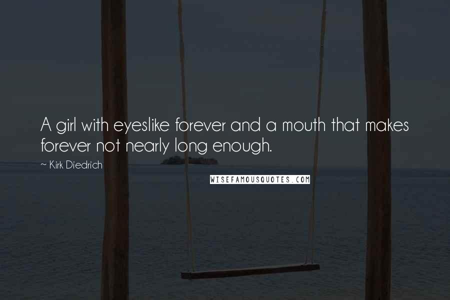 Kirk Diedrich quotes: A girl with eyeslike forever and a mouth that makes forever not nearly long enough.