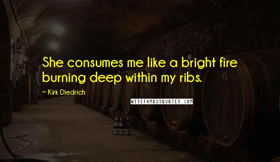 Kirk Diedrich quotes: She consumes me like a bright fire burning deep within my ribs.