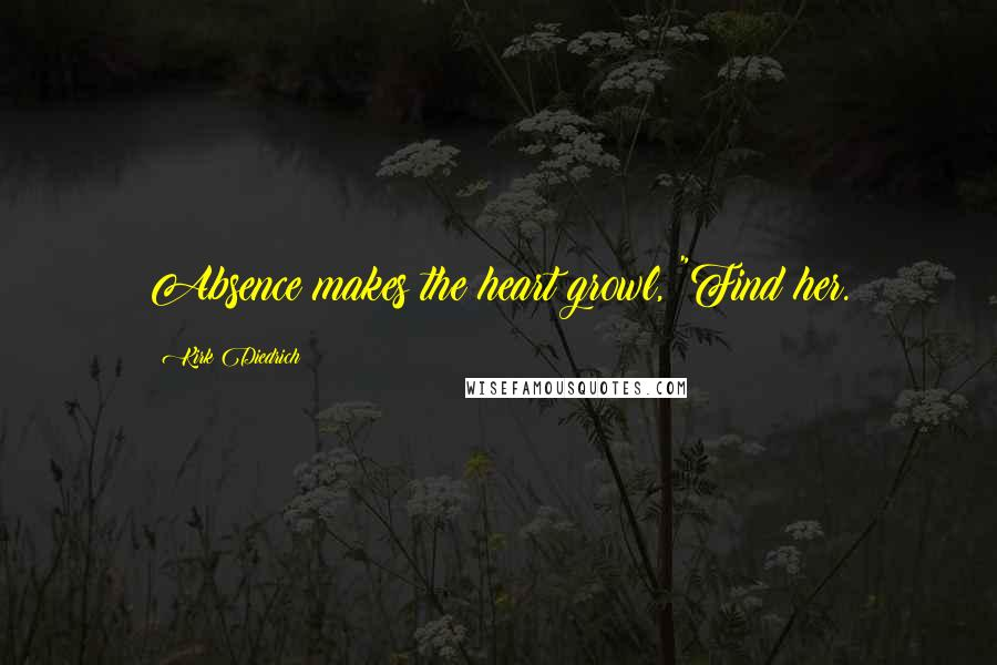 """Kirk Diedrich quotes: Absence makes the heart growl, """"Find her."""