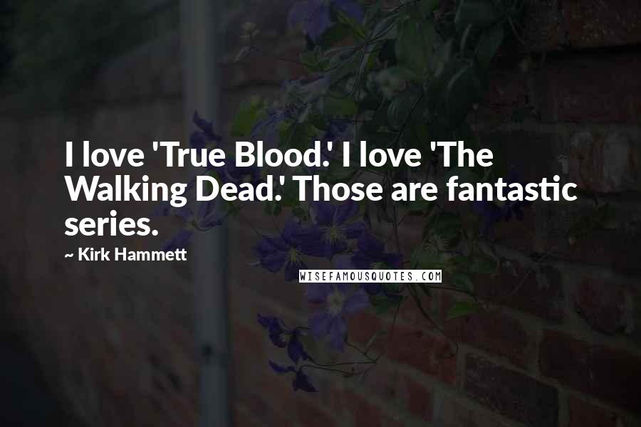 Kirk Hammett quotes: I love 'True Blood.' I love 'The Walking Dead.' Those are fantastic series.
