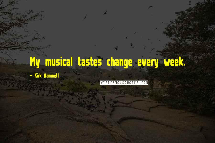 Kirk Hammett quotes: My musical tastes change every week.
