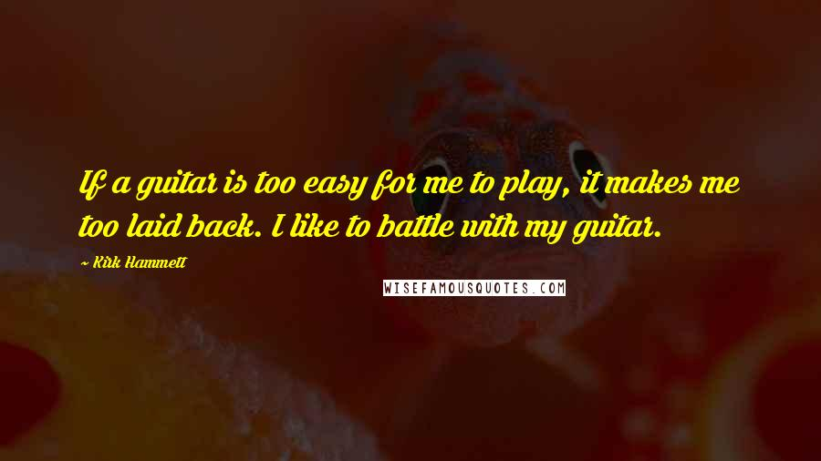 Kirk Hammett quotes: If a guitar is too easy for me to play, it makes me too laid back. I like to battle with my guitar.