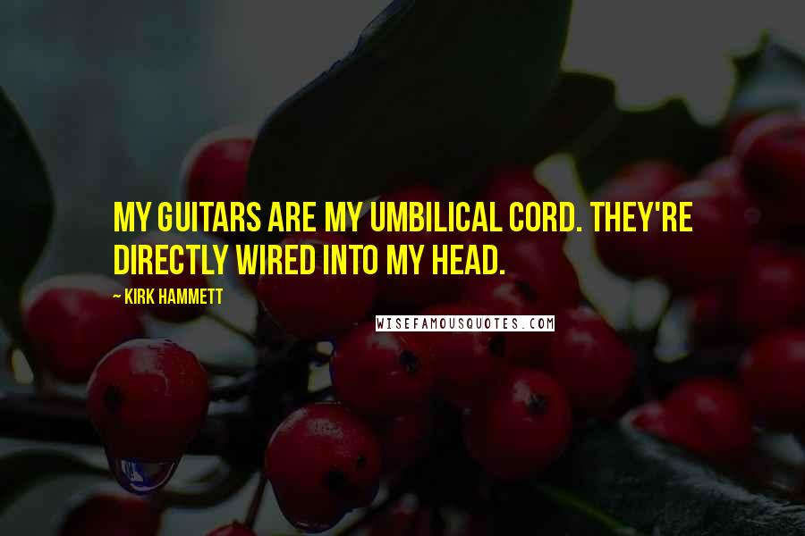 Kirk Hammett quotes: My guitars are my umbilical cord. They're directly wired into my head.