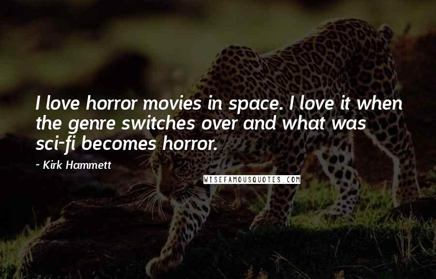 Kirk Hammett quotes: I love horror movies in space. I love it when the genre switches over and what was sci-fi becomes horror.