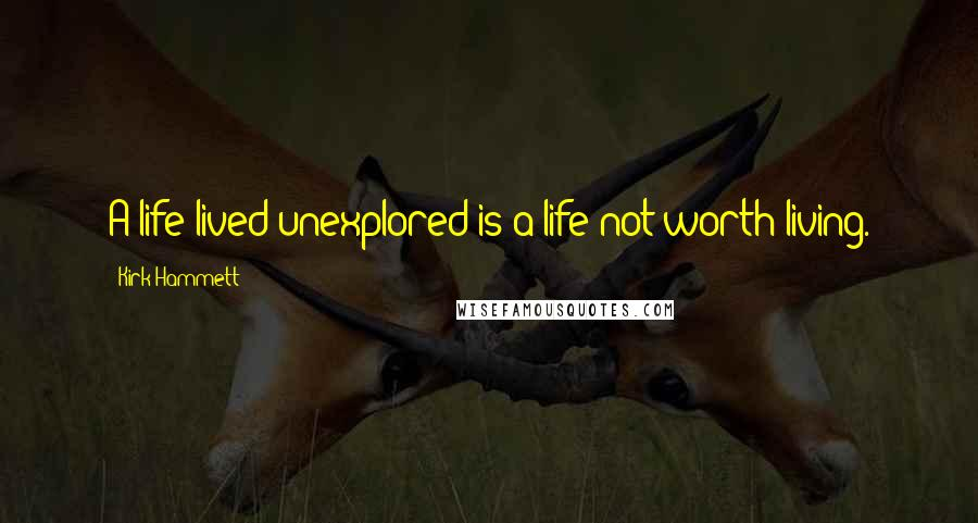 Kirk Hammett quotes: A life lived unexplored is a life not worth living.