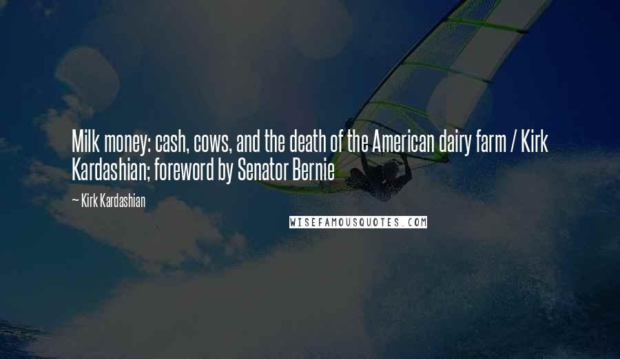 Kirk Kardashian quotes: Milk money: cash, cows, and the death of the American dairy farm / Kirk Kardashian; foreword by Senator Bernie