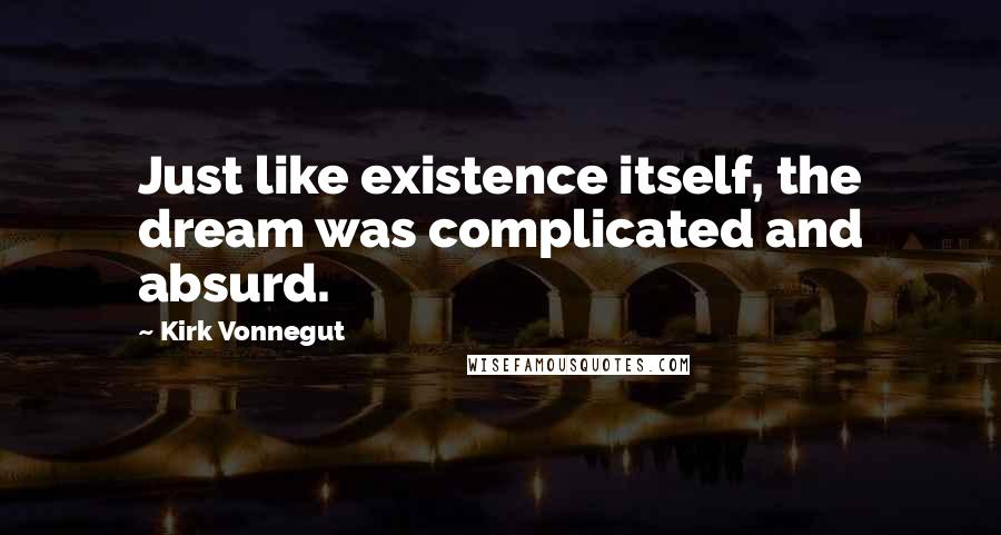 Kirk Vonnegut quotes: Just like existence itself, the dream was complicated and absurd.