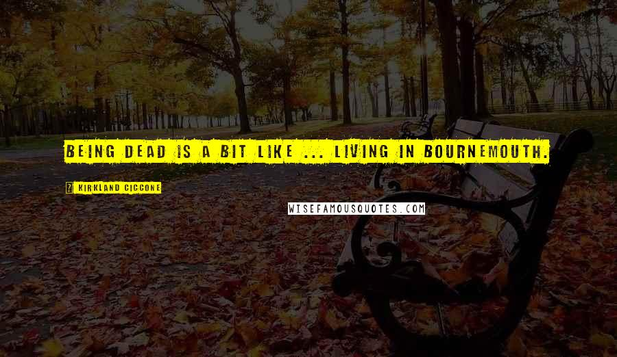 Kirkland Ciccone quotes: Being dead is a bit like ... living in Bournemouth.