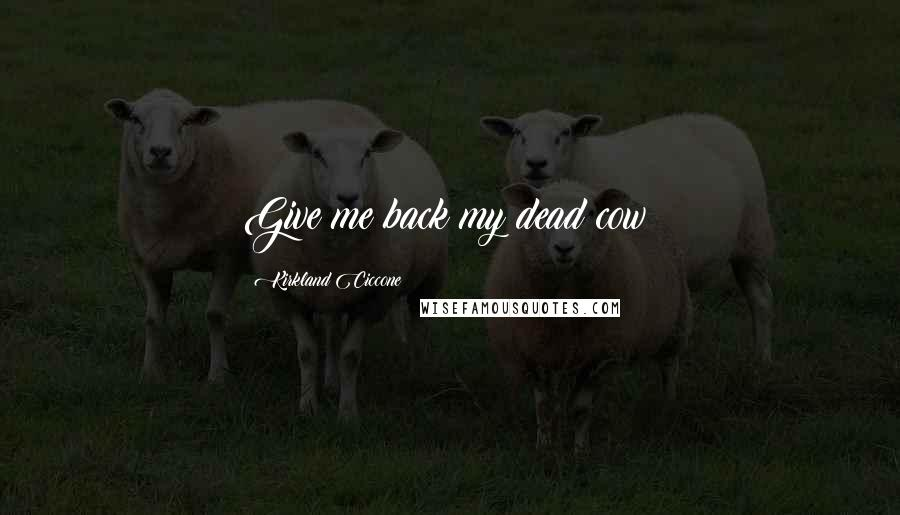Kirkland Ciccone quotes: Give me back my dead cow!