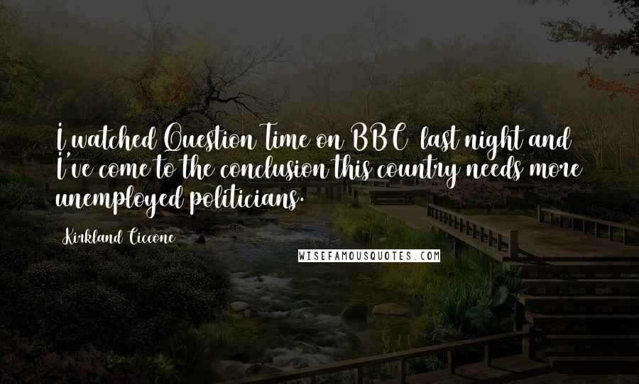 Kirkland Ciccone quotes: I watched Question Time on BBC1 last night and I've come to the conclusion this country needs more unemployed politicians.