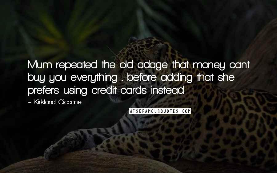 Kirkland Ciccone quotes: Mum repeated the old adage that money can't buy you everything ... before adding that she prefers using credit cards instead.