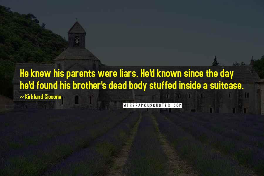 Kirkland Ciccone quotes: He knew his parents were liars. He'd known since the day he'd found his brother's dead body stuffed inside a suitcase.