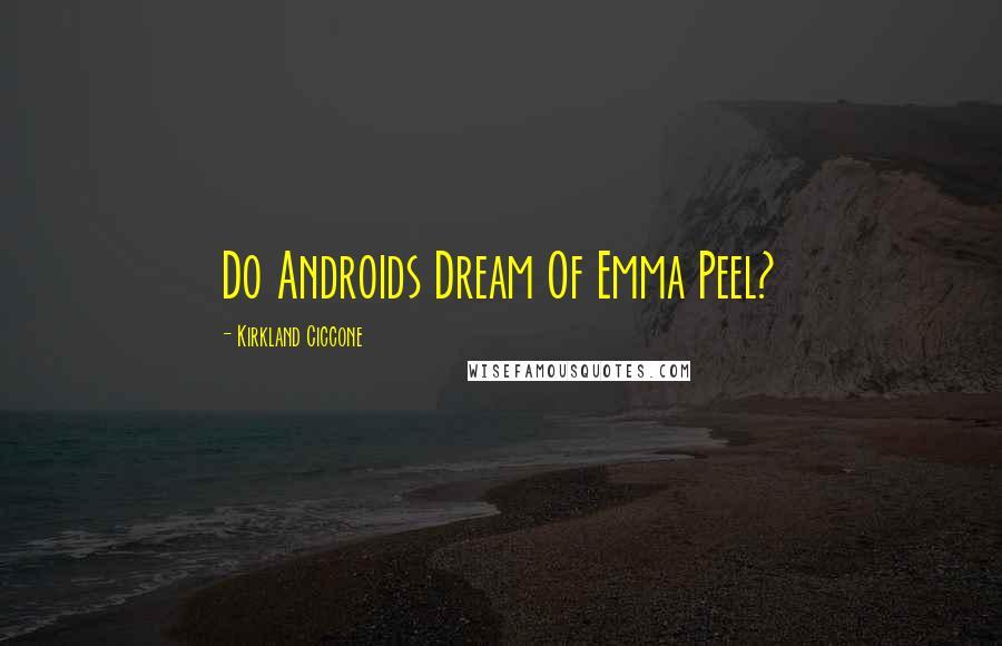 Kirkland Ciccone quotes: Do Androids Dream Of Emma Peel?