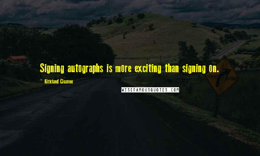 Kirkland Ciccone quotes: Signing autographs is more exciting than signing on.