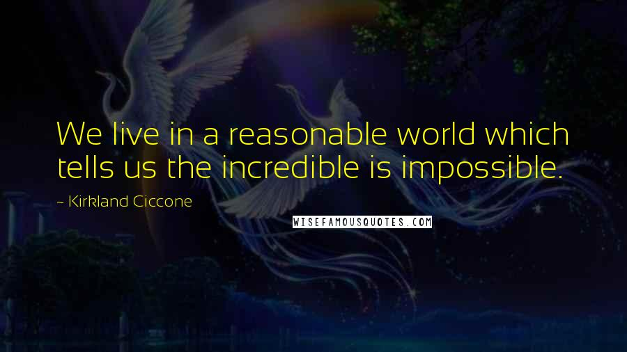 Kirkland Ciccone quotes: We live in a reasonable world which tells us the incredible is impossible.