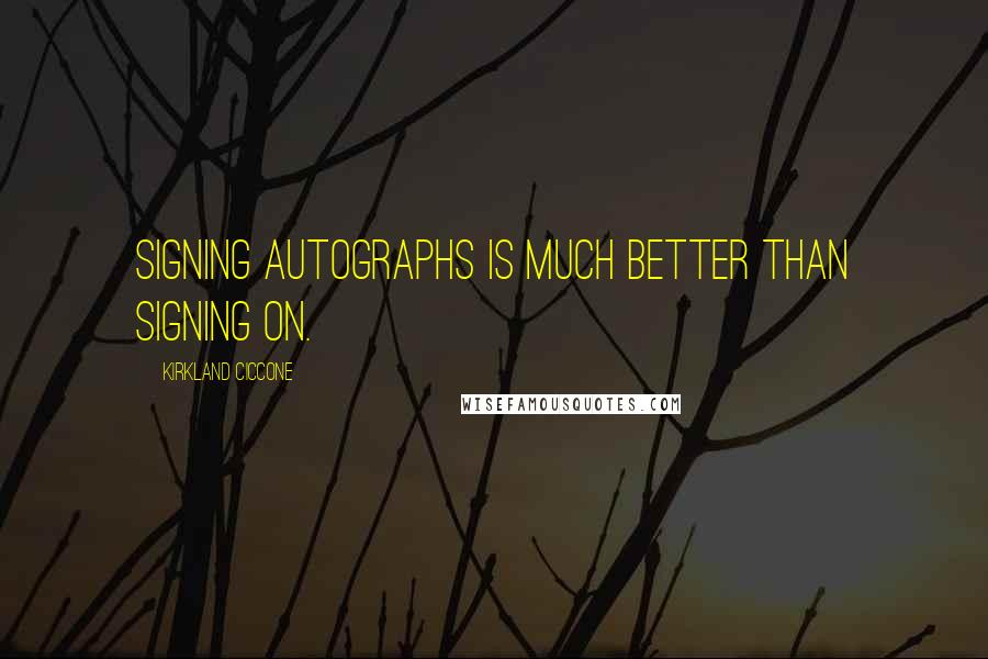 Kirkland Ciccone quotes: Signing autographs is much better than signing on.