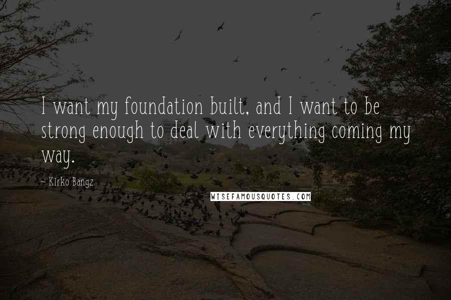 Kirko Bangz quotes: I want my foundation built, and I want to be strong enough to deal with everything coming my way.