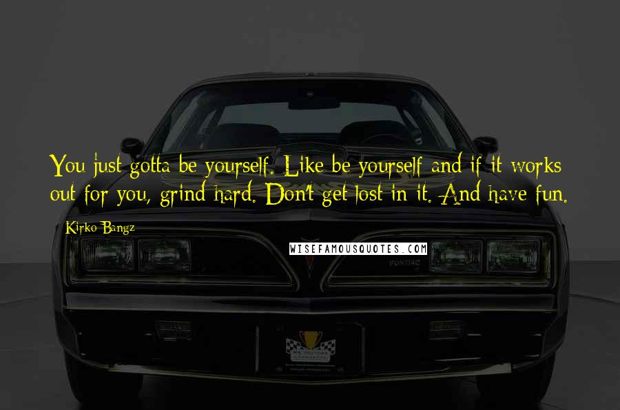 Kirko Bangz quotes: You just gotta be yourself. Like be yourself and if it works out for you, grind hard. Don't get lost in it. And have fun.