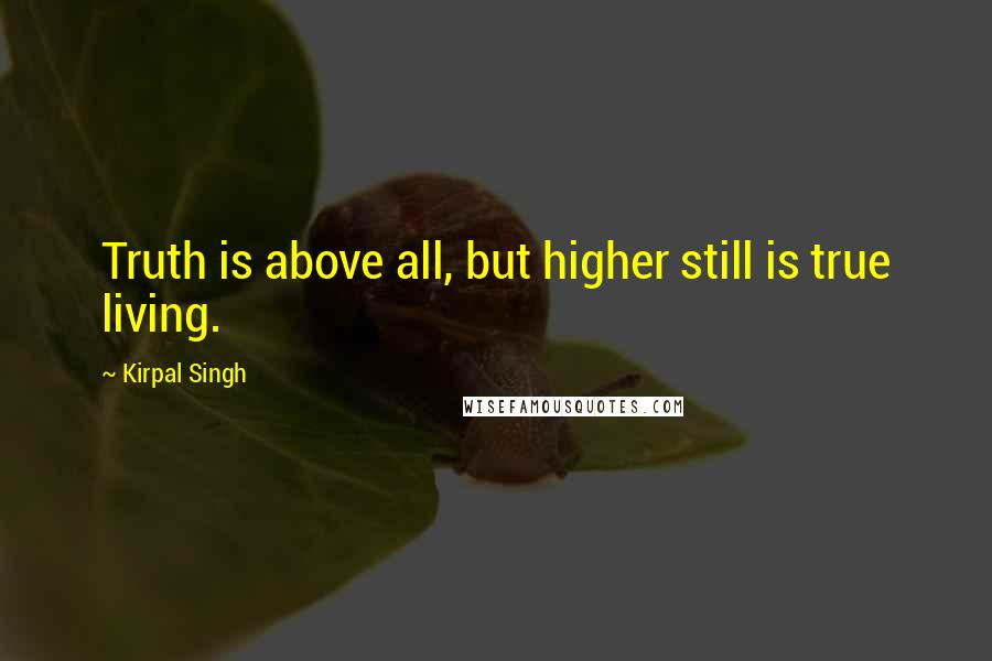 Kirpal Singh quotes: Truth is above all, but higher still is true living.