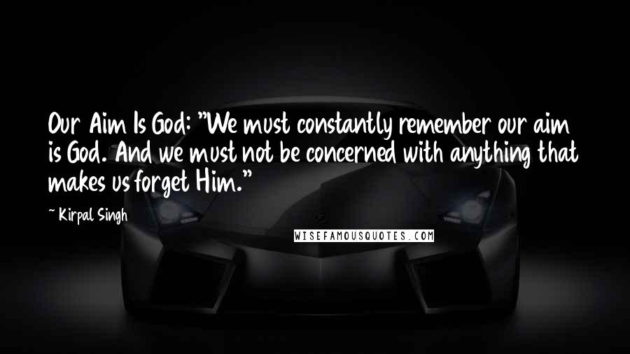 """Kirpal Singh quotes: Our Aim Is God: """"We must constantly remember our aim is God. And we must not be concerned with anything that makes us forget Him."""""""
