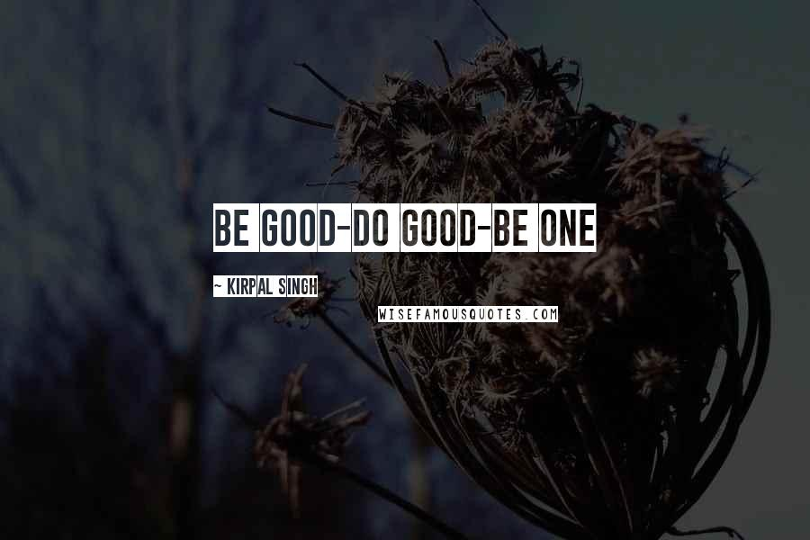Kirpal Singh quotes: Be Good-Do Good-Be One