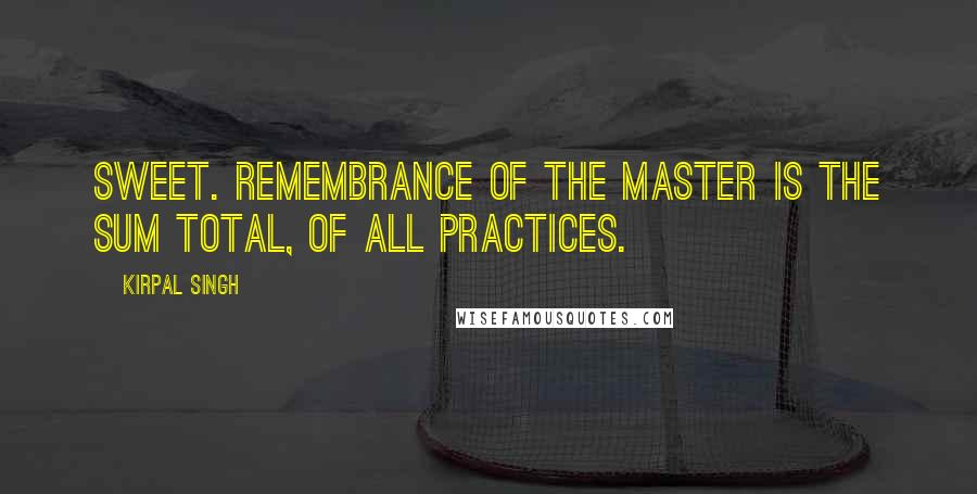 Kirpal Singh quotes: Sweet. remembrance of the Master is the sum total, of all practices.
