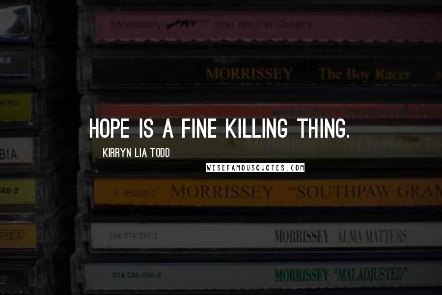 Kirryn Lia Todd quotes: Hope is a fine killing thing.