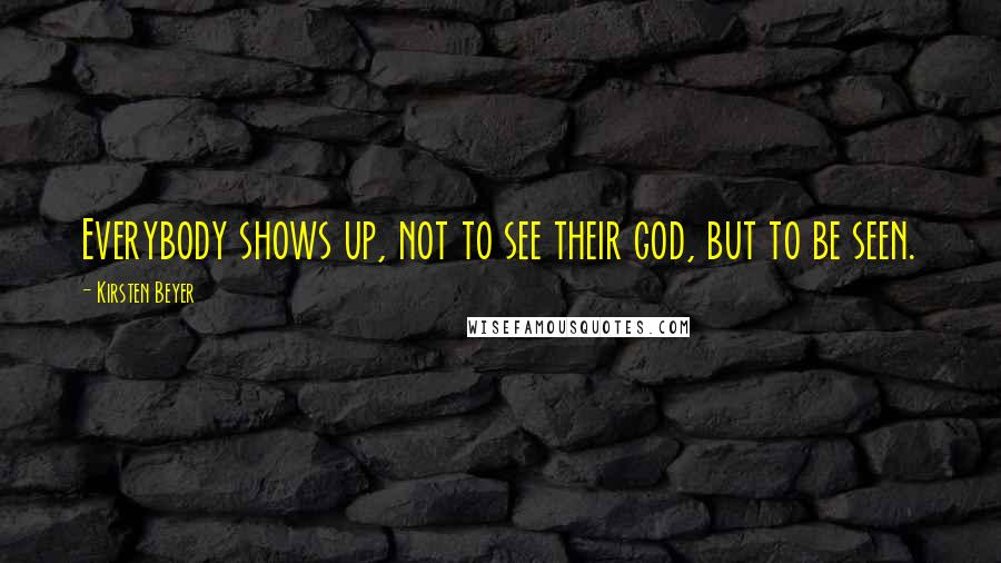 Kirsten Beyer quotes: Everybody shows up, not to see their god, but to be seen.