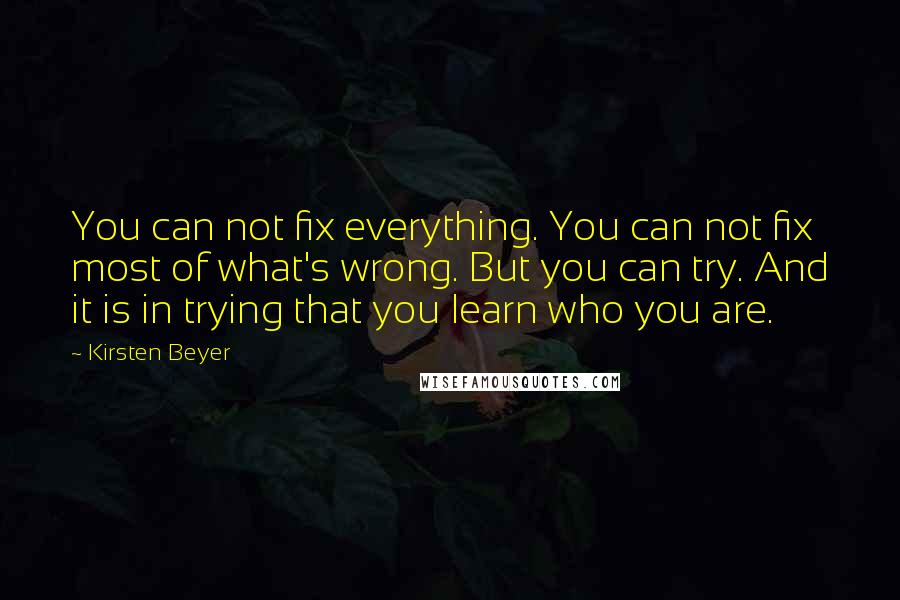Kirsten Beyer quotes: You can not fix everything. You can not fix most of what's wrong. But you can try. And it is in trying that you learn who you are.