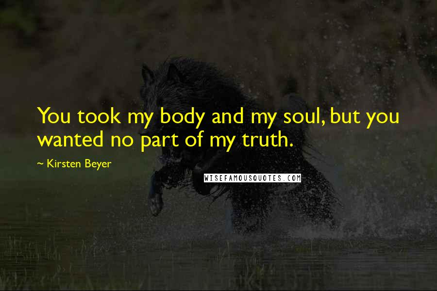 Kirsten Beyer quotes: You took my body and my soul, but you wanted no part of my truth.