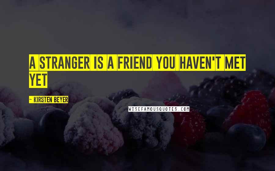 Kirsten Beyer quotes: A stranger is a friend you haven't met yet